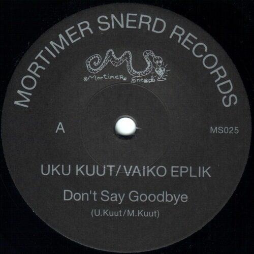 Uku Kuut / Vaiko Eplik - Don't Say Goodbye - MS025 - MORTIMER SNERD