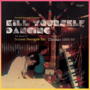 Various/Jerome Derradji - Kill Yourself Dancing - The Story Of Sunset Records Inc. Chicago 1985-89 - STILLMDLP009 - STILL MUSIC